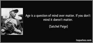 """Age is a question of mind over matter. If you don't mind it, it doesn't  matter."""" ~Satchel Paige   Mind over matter, Quotes, Paige"""